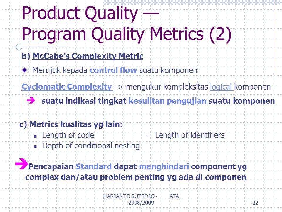 Product Quality — Program Quality Metrics (2) b) McCabe's Complexity Metric Merujuk kepada control flow suatu komponen Cyclomatic Complexity –> mengukur kompleksitas logical komponen è suatu indikasi tingkat kesulitan pengujian suatu komponen c) Metrics kualitas yg lain: Length of code–Length of identifiers Depth of conditional nesting è Pencapaian Standard dapat menghindari component yg complex dan/atau problem penting yg ada di componen 32 HARJANTO SUTEDJO - ATA 2008/2009