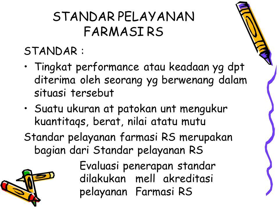 STANDAR PELAYANAN FARMASI RS STANDAR : Tingkat performance atau keadaan yg dpt diterima oleh seorang yg berwenang dalam situasi tersebut Suatu ukuran