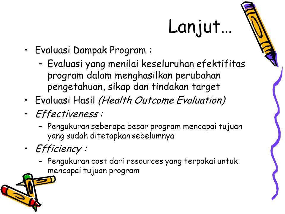 Lanjut… Evaluasi Dampak Program : –Evaluasi yang menilai keseluruhan efektifitas program dalam menghasilkan perubahan pengetahuan, sikap dan tindakan