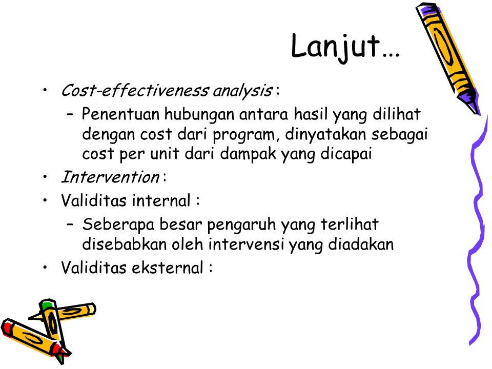 Lanjut… Cost-effectiveness analysis : –Penentuan hubungan antara hasil yang dilihat dengan cost dari program, dinyatakan sebagai cost per unit dari da