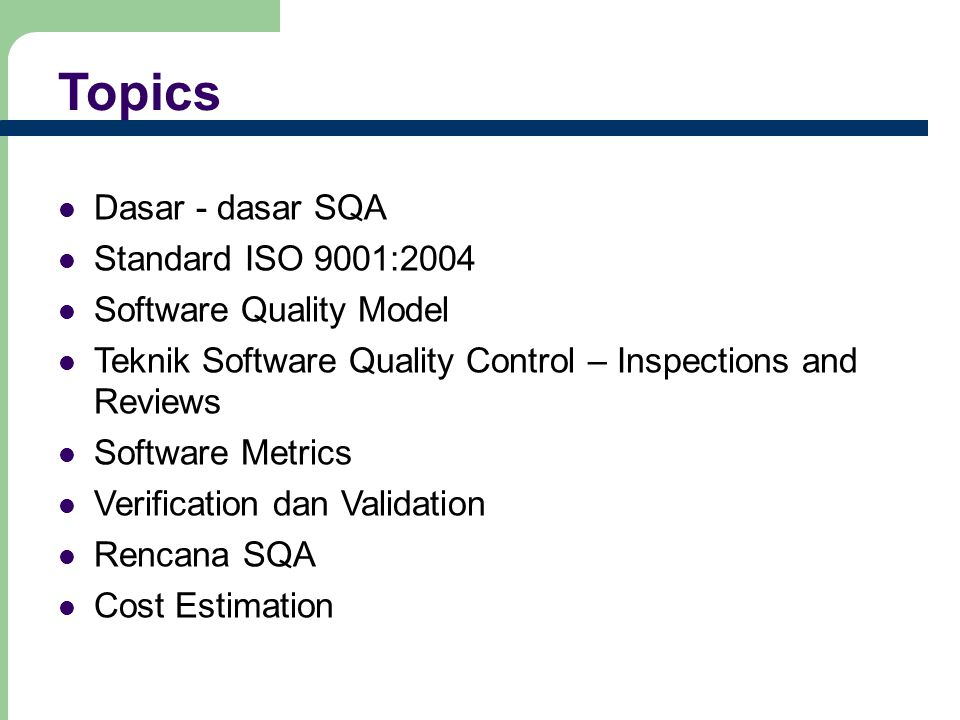 Topics Dasar - dasar SQA Standard ISO 9001:2004 Software Quality Model Teknik Software Quality Control – Inspections and Reviews Software Metrics Veri