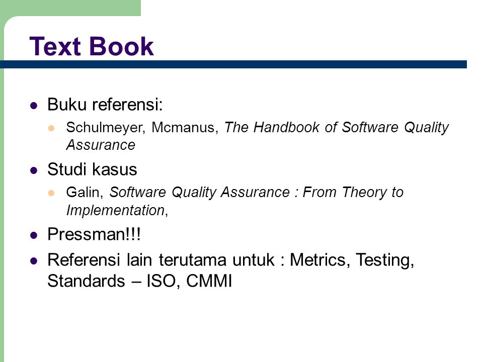 Text Book Buku referensi: Schulmeyer, Mcmanus, The Handbook of Software Quality Assurance Studi kasus Galin, Software Quality Assurance : From Theory