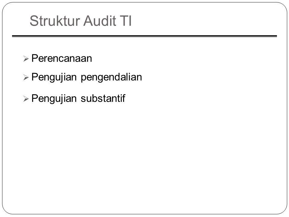 Struktur Audit TI  Perencanaan  Pengujian pengendalian  Pengujian substantif