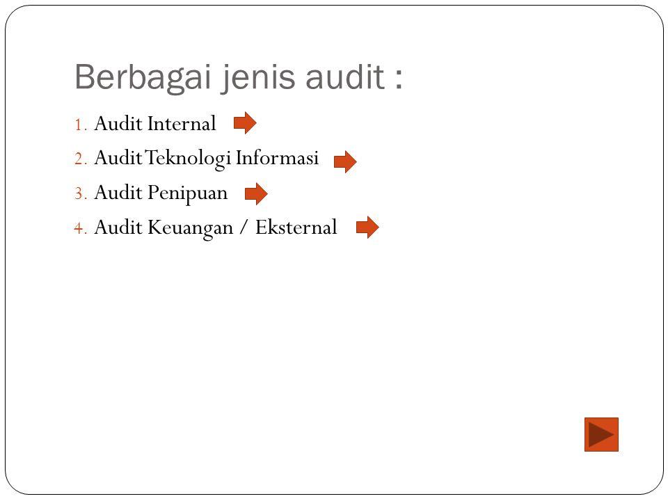 Berbagai jenis audit : 1. Audit Internal 2. Audit Teknologi Informasi 3. Audit Penipuan 4. Audit Keuangan / Eksternal