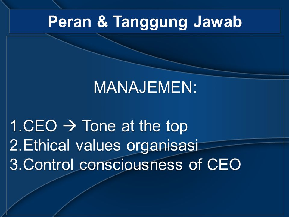 Peran & Tanggung Jawab MANAJEMEN: 1.CEO  Tone at the top 2.Ethical values organisasi 3.Control consciousness of CEO MANAJEMEN: 1.CEO  Tone at the to