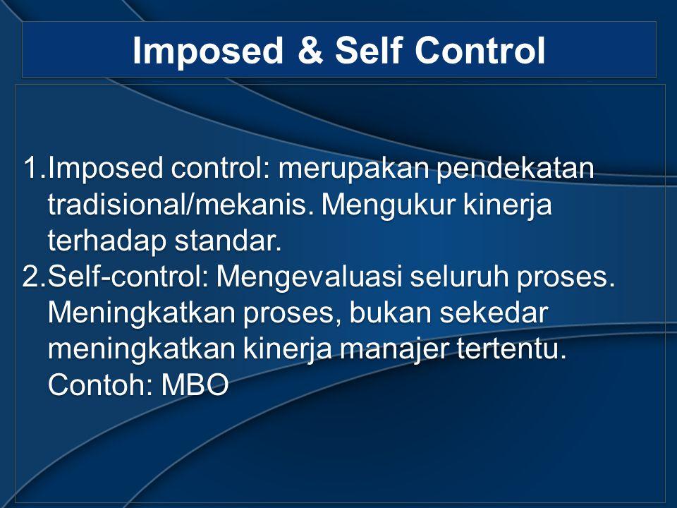 Imposed & Self Control 1.Imposed control: merupakan pendekatan tradisional/mekanis. Mengukur kinerja terhadap standar. 2.Self-control: Mengevaluasi se