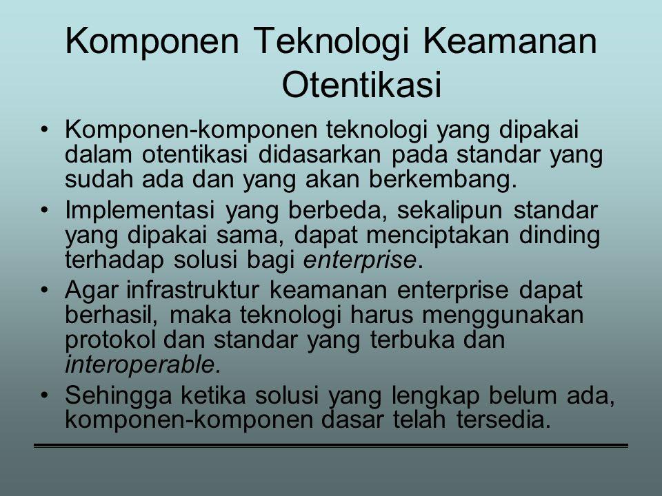Komponen Teknologi Keamanan Otentikasi Komponen-komponen teknologi yang dipakai dalam otentikasi didasarkan pada standar yang sudah ada dan yang akan berkembang.