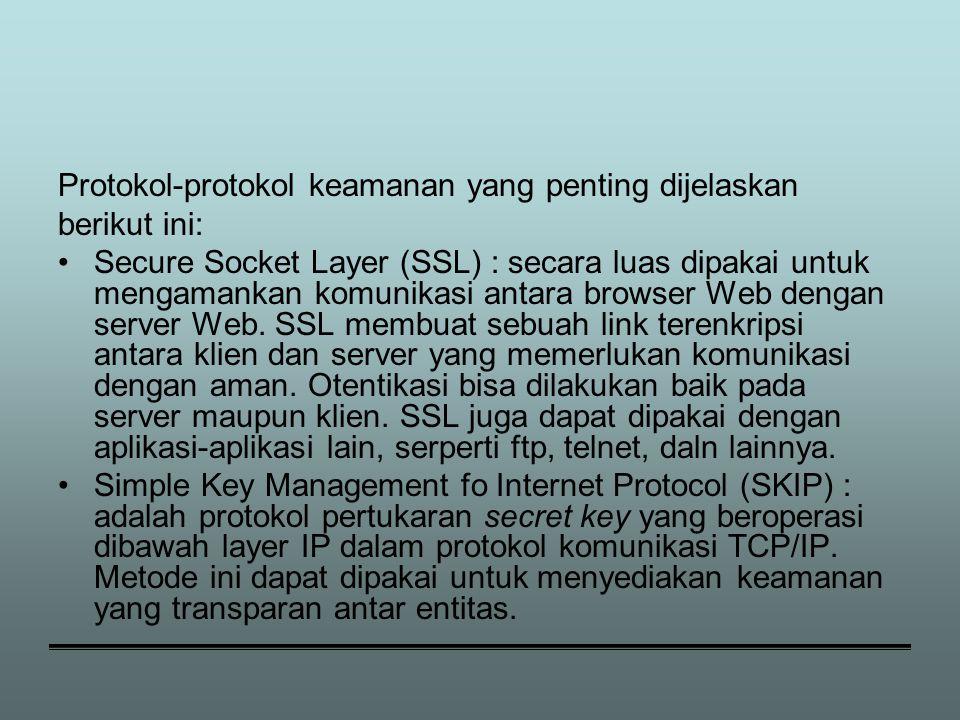 Protokol-protokol keamanan yang penting dijelaskan berikut ini: Secure Socket Layer (SSL) : secara luas dipakai untuk mengamankan komunikasi antara browser Web dengan server Web.