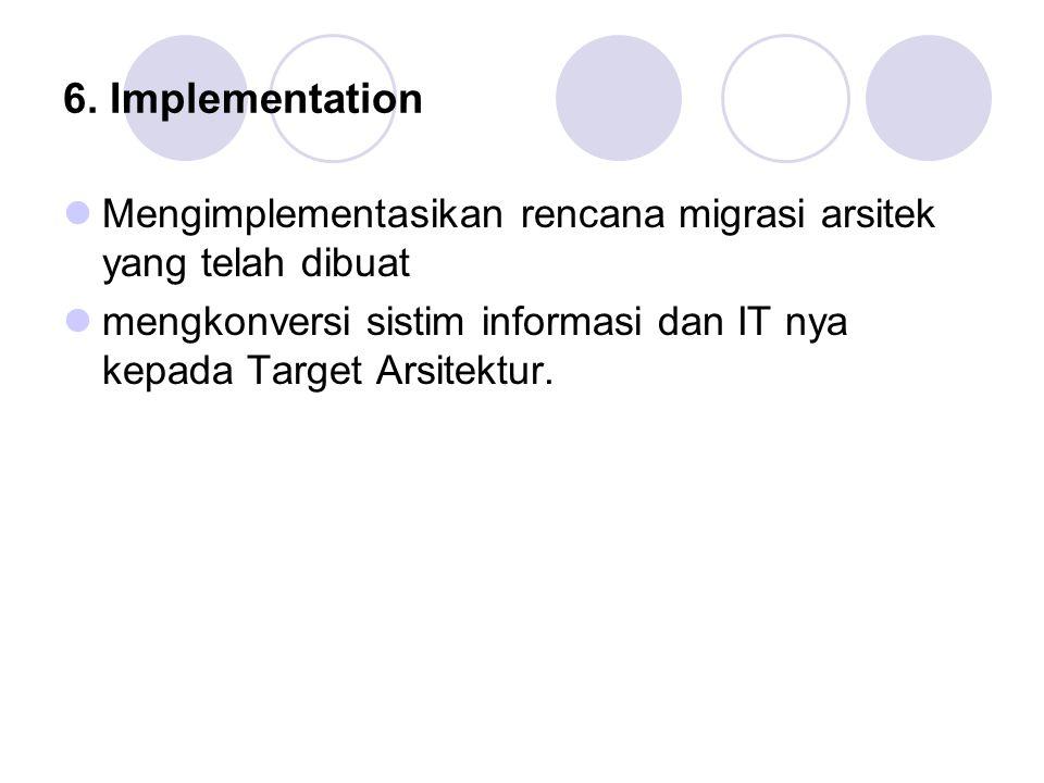 6. Implementation Mengimplementasikan rencana migrasi arsitek yang telah dibuat mengkonversi sistim informasi dan IT nya kepada Target Arsitektur.