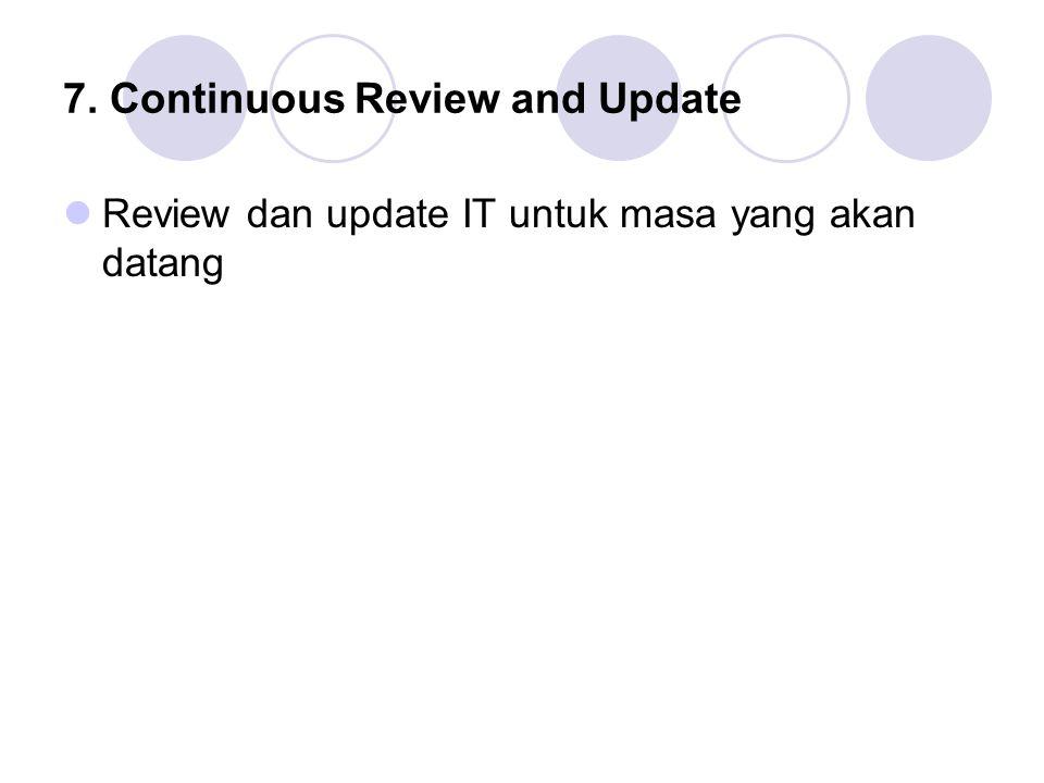 7. Continuous Review and Update Review dan update IT untuk masa yang akan datang