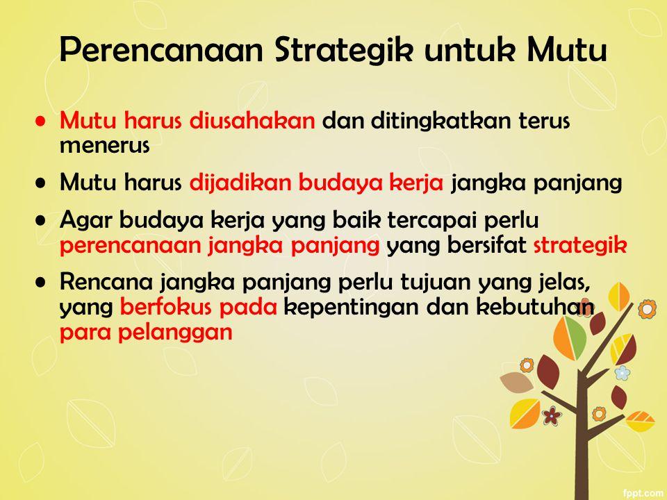 Perencanaan Strategik untuk Mutu Mutu harus diusahakan dan ditingkatkan terus menerus Mutu harus dijadikan budaya kerja jangka panjang Agar budaya kerja yang baik tercapai perlu perencanaan jangka panjang yang bersifat strategik Rencana jangka panjang perlu tujuan yang jelas, yang berfokus pada kepentingan dan kebutuhan para pelanggan