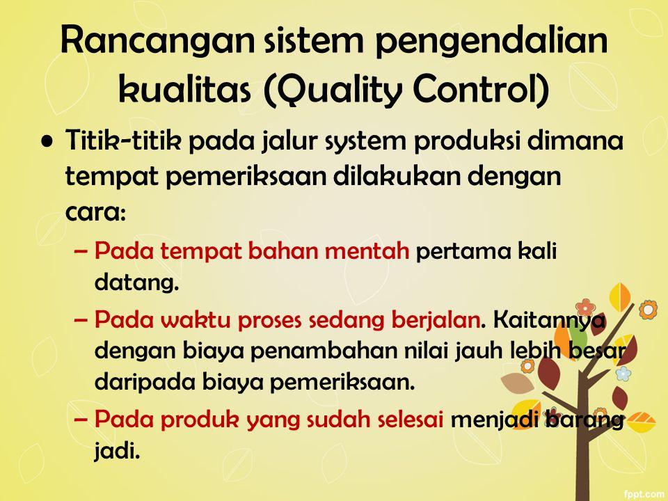 Rancangan sistem pengendalian kualitas (Quality Control) Titik-titik pada jalur system produksi dimana tempat pemeriksaan dilakukan dengan cara: –Pada tempat bahan mentah pertama kali datang.