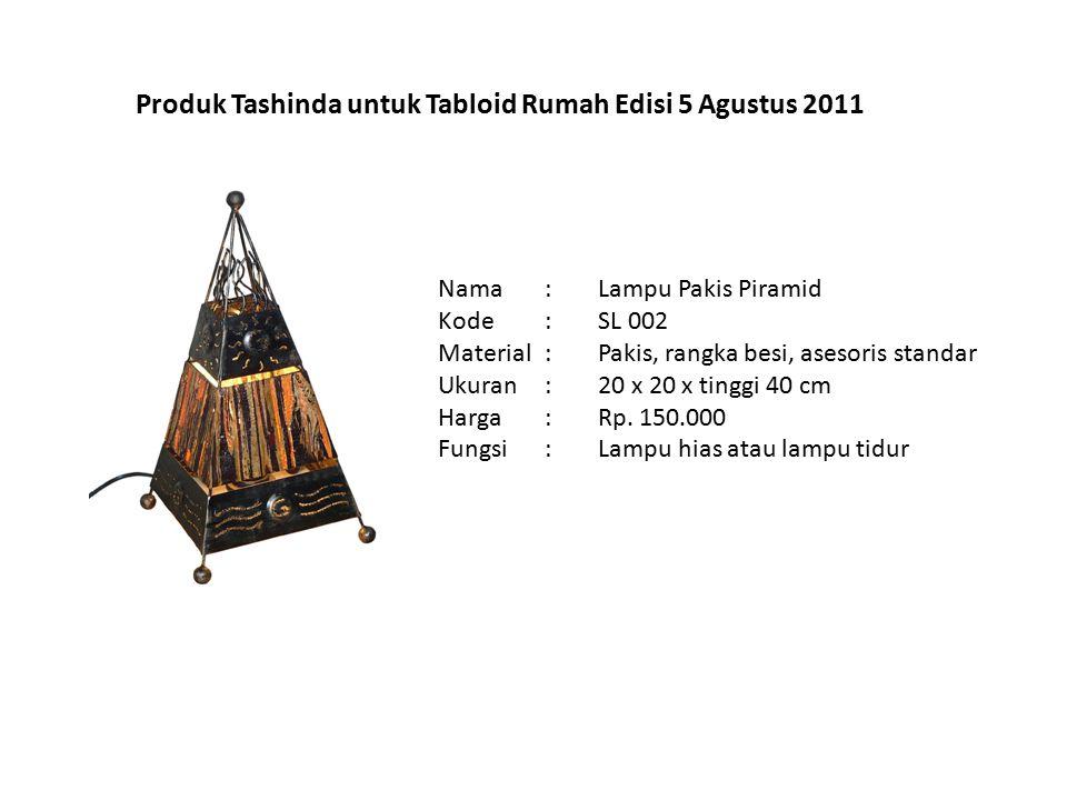 Produk Tashinda untuk Tabloid Rumah Edisi 5 Agustus 2011 Nama: Kode: Material: Ukuran: Harga: Fungsi: Lampu Pakis Piramid SL 002 Pakis, rangka besi, asesoris standar 20 x 20 x tinggi 40 cm Rp.