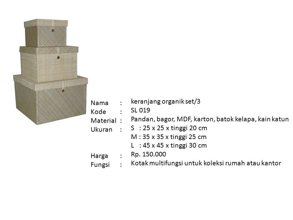Nama: Kode: Material: Ukuran: Harga: Fungsi: keranjang organik set/3 SL 019 Pandan, bagor, MDF, karton, batok kelapa, kain katun S : 25 x 25 x tinggi 20 cm M : 35 x 35 x tinggi 25 cm L : 45 x 45 x tinggi 30 cm Rp.