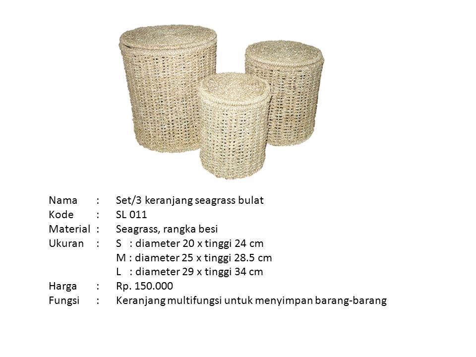 Nama: Kode: Material: Ukuran: Harga: Fungsi: Set/3 keranjang seagrass bulat SL 011 Seagrass, rangka besi S : diameter 20 x tinggi 24 cm M : diameter 25 x tinggi 28.5 cm L : diameter 29 x tinggi 34 cm Rp.