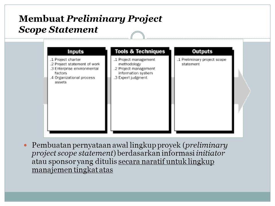 Membuat Preliminary Project Scope Statement Pembuatan pernyataan awal lingkup proyek (preliminary project scope statement) berdasarkan informasi initi