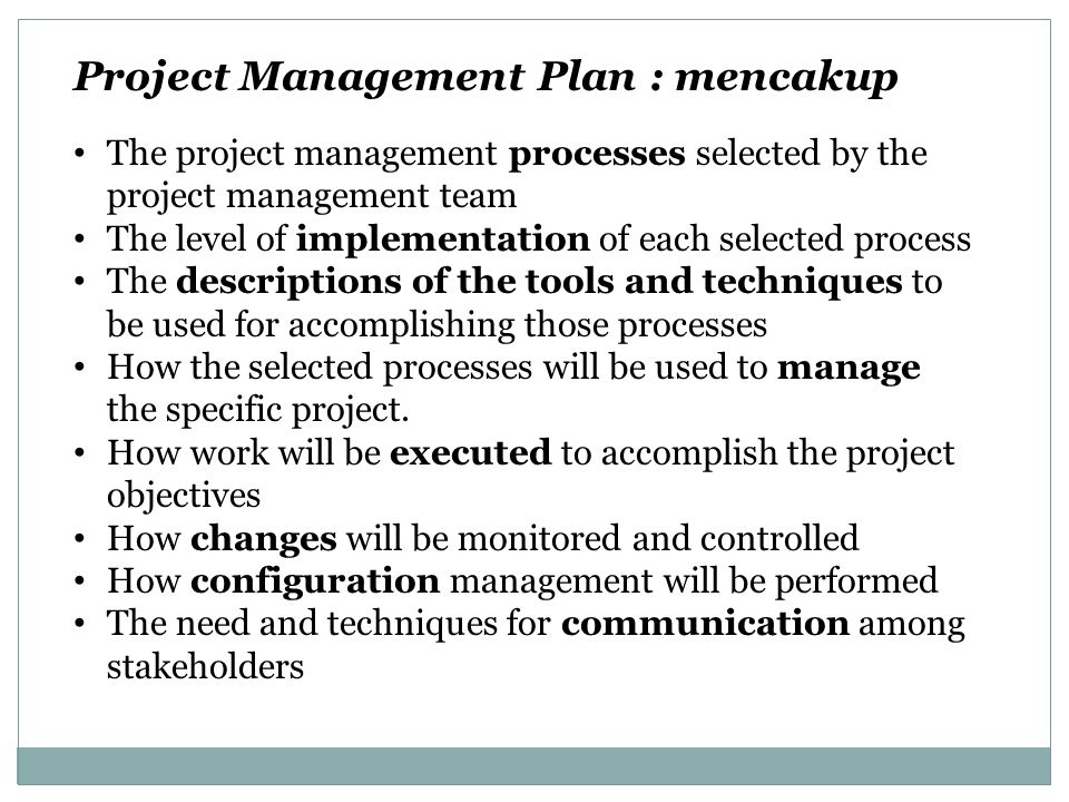 Project Management Plan : mencakup The project management processes selected by the project management team The level of implementation of each select