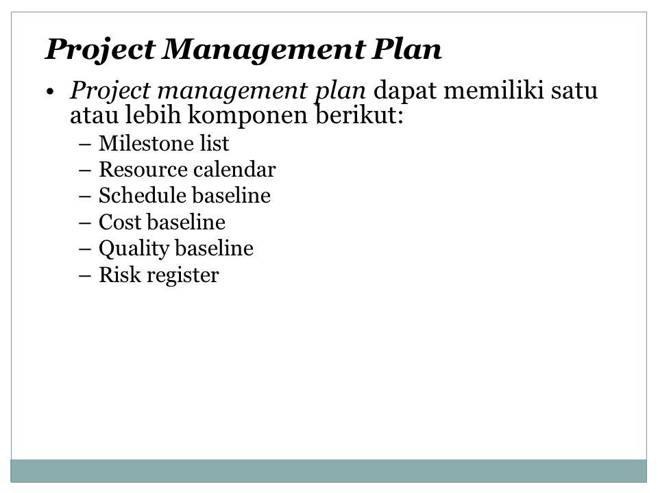 Project management plan dapat memiliki satu atau lebih komponen berikut: –Milestone list –Resource calendar –Schedule baseline –Cost baseline –Quality