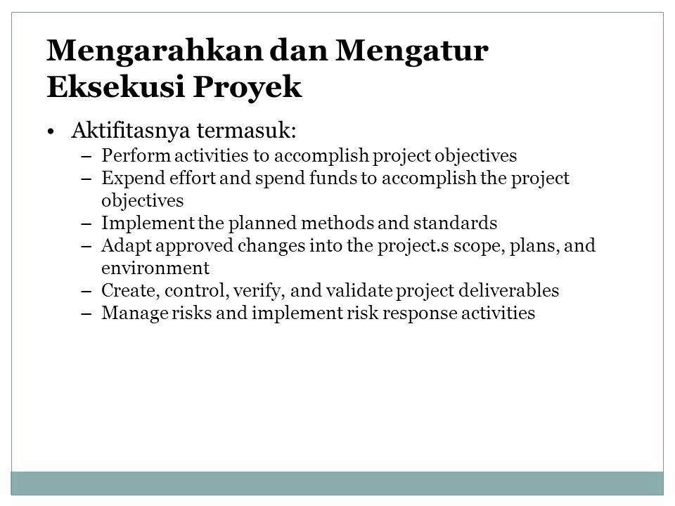 Mengarahkan dan Mengatur Eksekusi Proyek Aktifitasnya termasuk: –Perform activities to accomplish project objectives –Expend effort and spend funds to