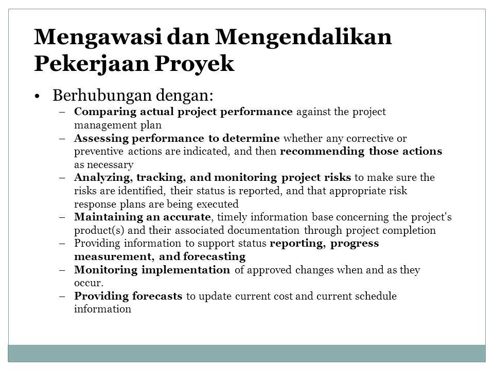 Mengawasi dan Mengendalikan Pekerjaan Proyek Berhubungan dengan: –Comparing actual project performance against the project management plan –Assessing