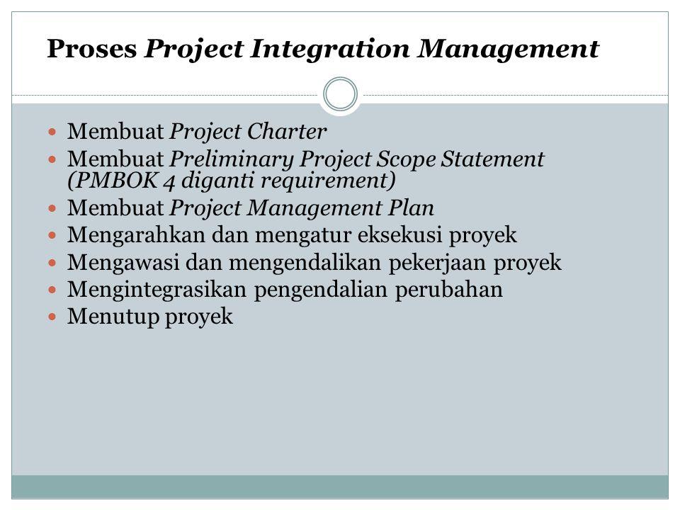 Proses Project Integration Management Membuat Project Charter Membuat Preliminary Project Scope Statement (PMBOK 4 diganti requirement) Membuat Projec