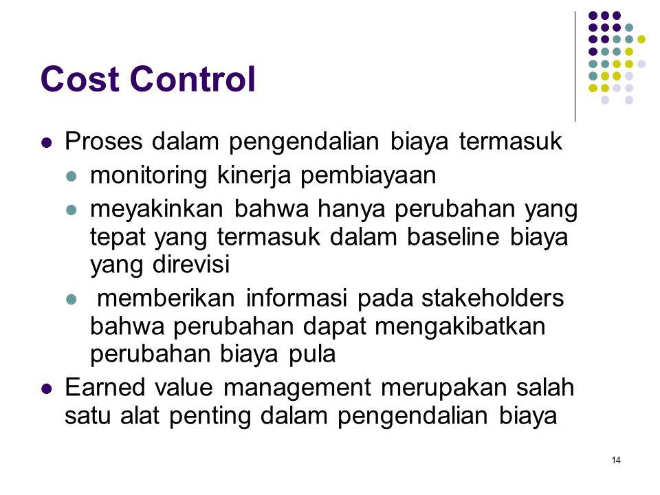 14 Cost Control Proses dalam pengendalian biaya termasuk monitoring kinerja pembiayaan meyakinkan bahwa hanya perubahan yang tepat yang termasuk dalam