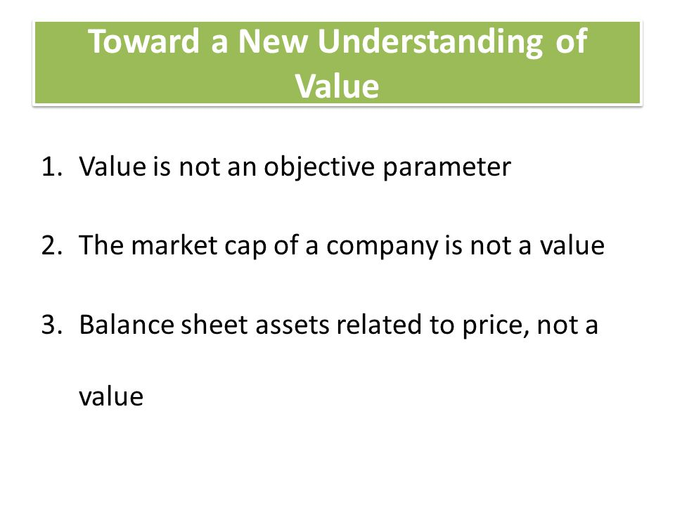 Toward a New Understanding of Value 1.Value is not an objective parameter 2.The market cap of a company is not a value 3.Balance sheet assets related to price, not a value