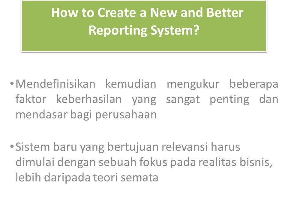 How to Create a New and Better Reporting System? Mendefinisikan kemudian mengukur beberapa faktor keberhasilan yang sangat penting dan mendasar bagi p