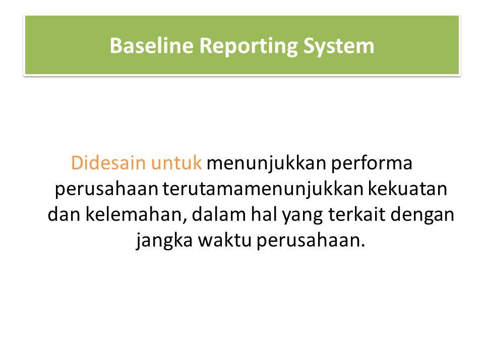 Baseline Reporting System Didesain untuk menunjukkan performa perusahaan terutamamenunjukkan kekuatan dan kelemahan, dalam hal yang terkait dengan jan