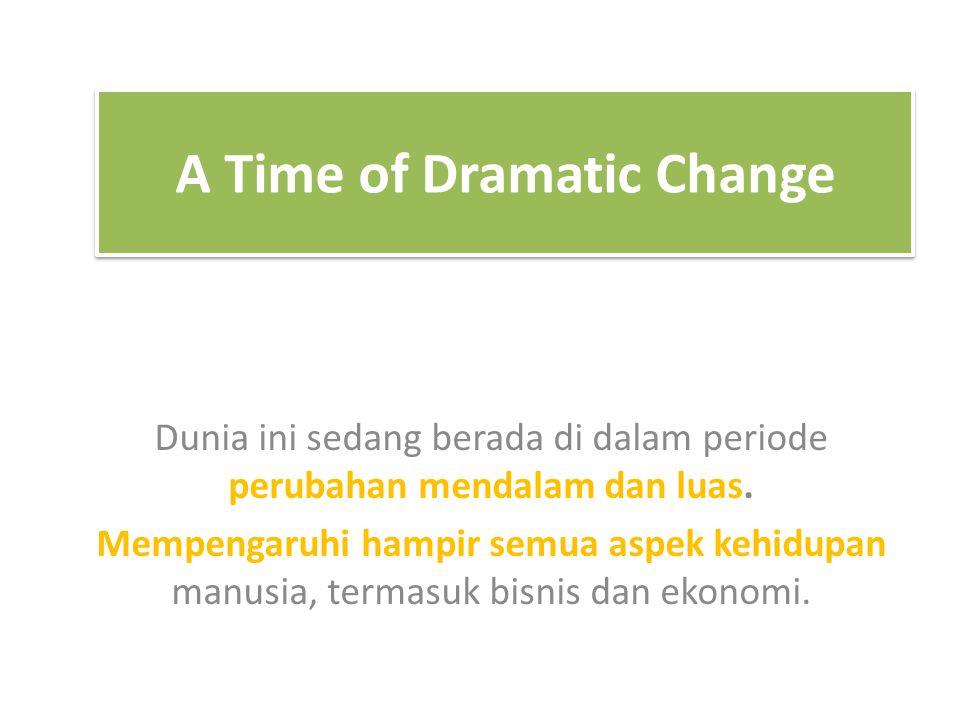 A Time of Dramatic Change Dunia ini sedang berada di dalam periode perubahan mendalam dan luas. Mempengaruhi hampir semua aspek kehidupan manusia, ter