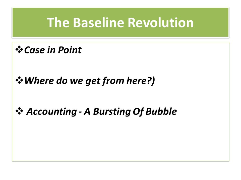 The Baseline Revolution  Case in Point  Where do we get from here?)  Accounting - A Bursting Of Bubble  Case in Point  Where do we get from here?)  Accounting - A Bursting Of Bubble
