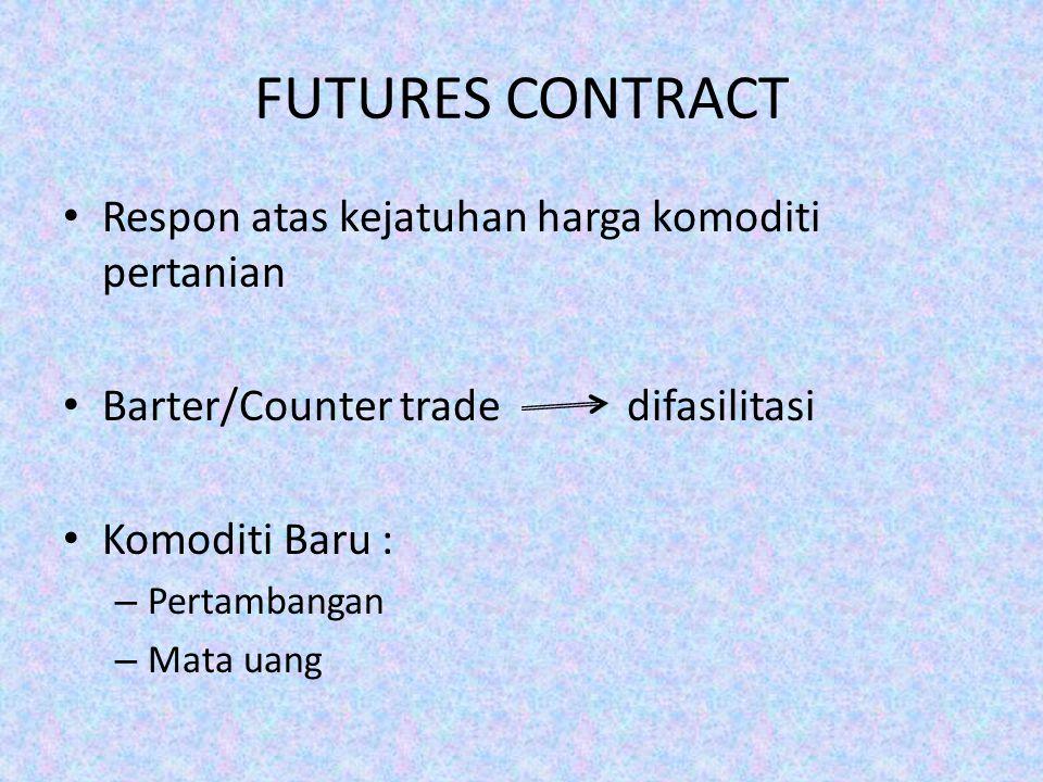 FUTURES CONTRACT Respon atas kejatuhan harga komoditi pertanian Barter/Counter trade difasilitasi Komoditi Baru : – Pertambangan – Mata uang