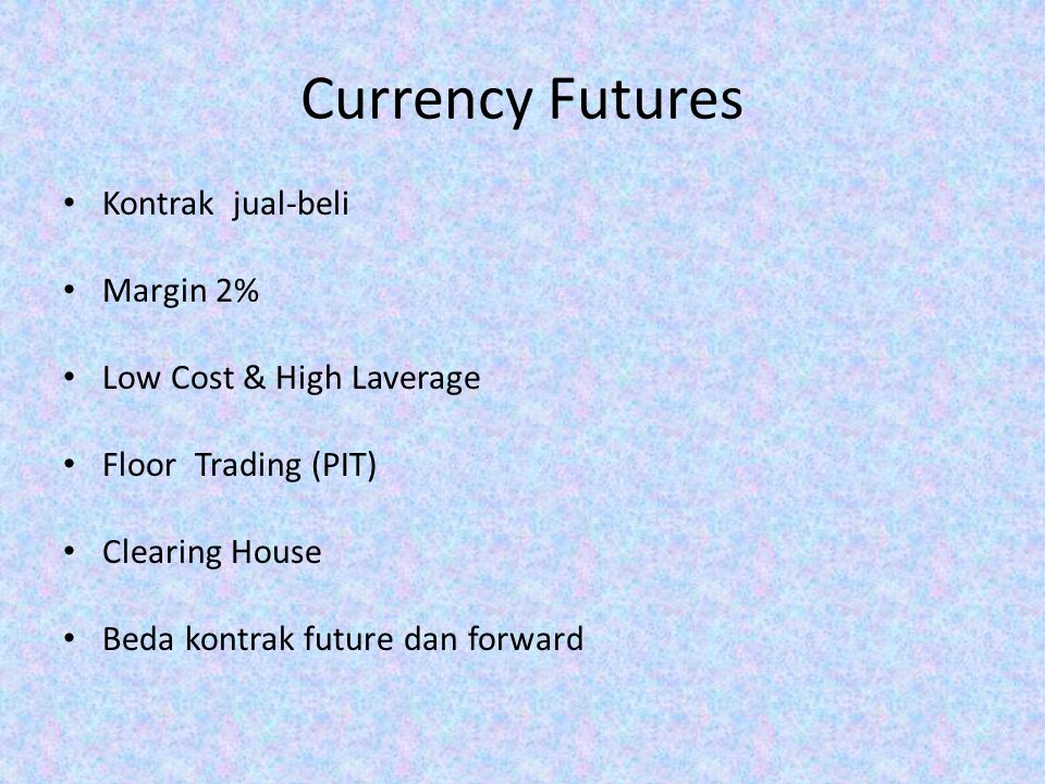 Currency Futures Kontrak jual-beli Margin 2% Low Cost & High Laverage Floor Trading (PIT) Clearing House Beda kontrak future dan forward