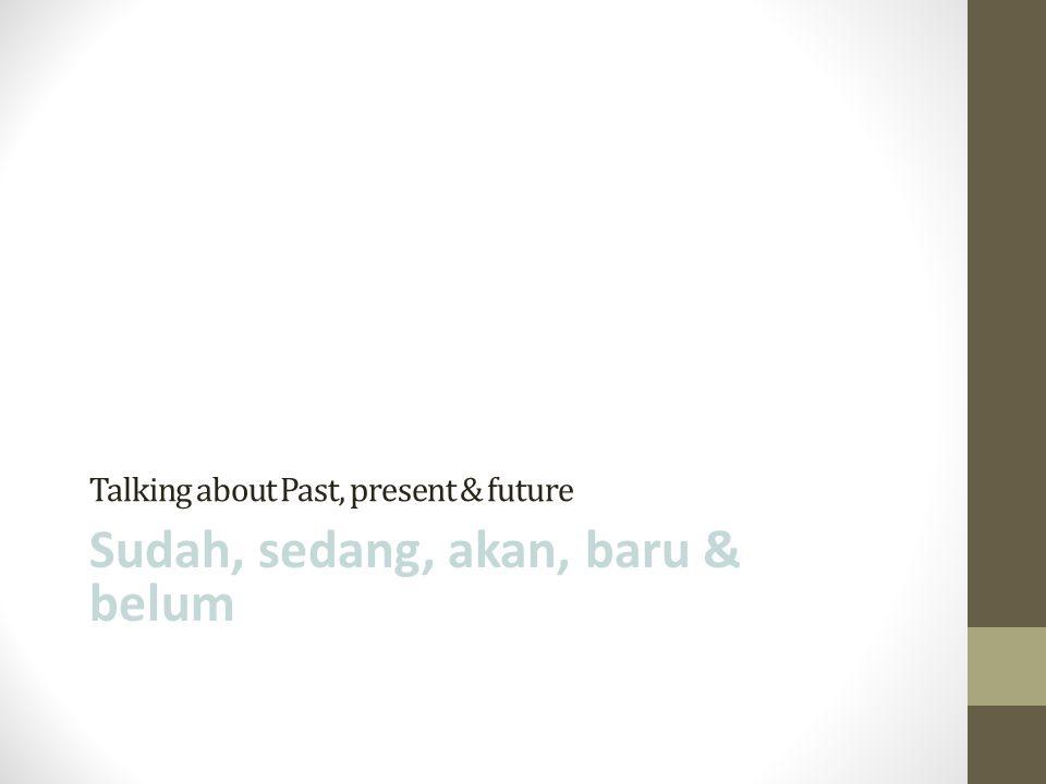 Talking about Past, present & future Sudah, sedang, akan, baru & belum