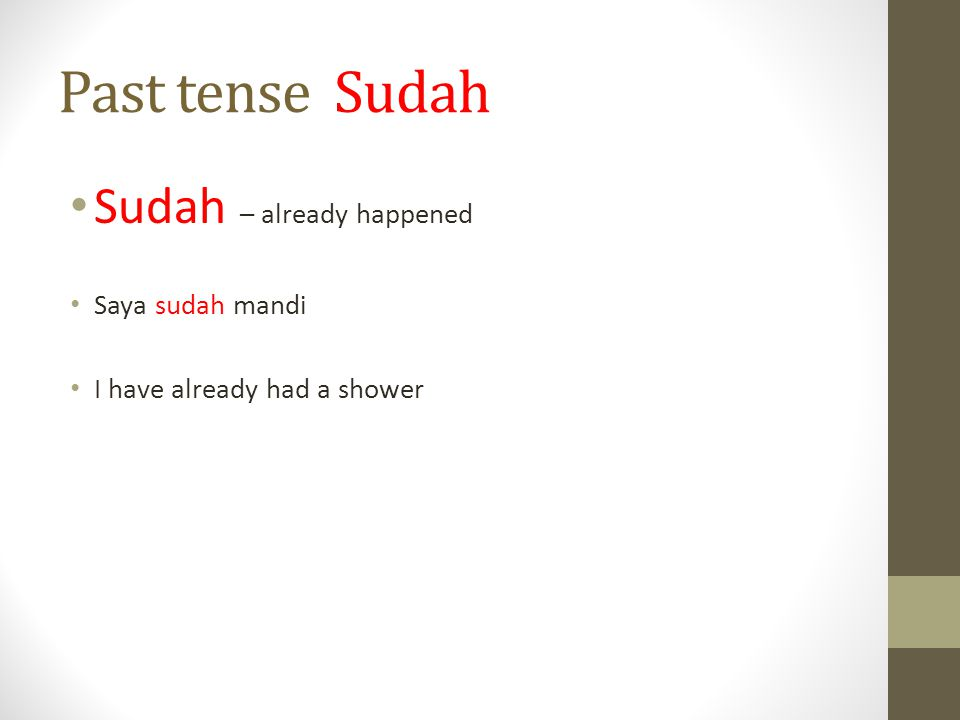 Past tense Sudah Sudah – already happened Saya sudah mandi I have already had a shower