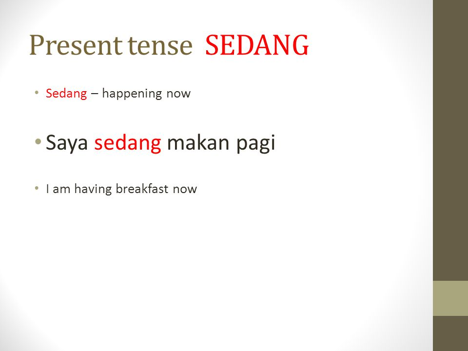 Present tense SEDANG Sedang – happening now Saya sedang makan pagi I am having breakfast now
