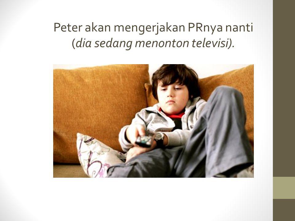 Peter akan mengerjakan PRnya nanti (dia sedang menonton televisi).