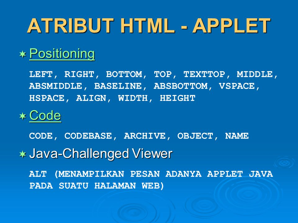 ATRIBUT HTML - APPLET  Positioning Positioning LEFT, RIGHT, BOTTOM, TOP, TEXTTOP, MIDDLE, ABSMIDDLE, BASELINE, ABSBOTTOM, VSPACE, HSPACE, ALIGN, WIDT