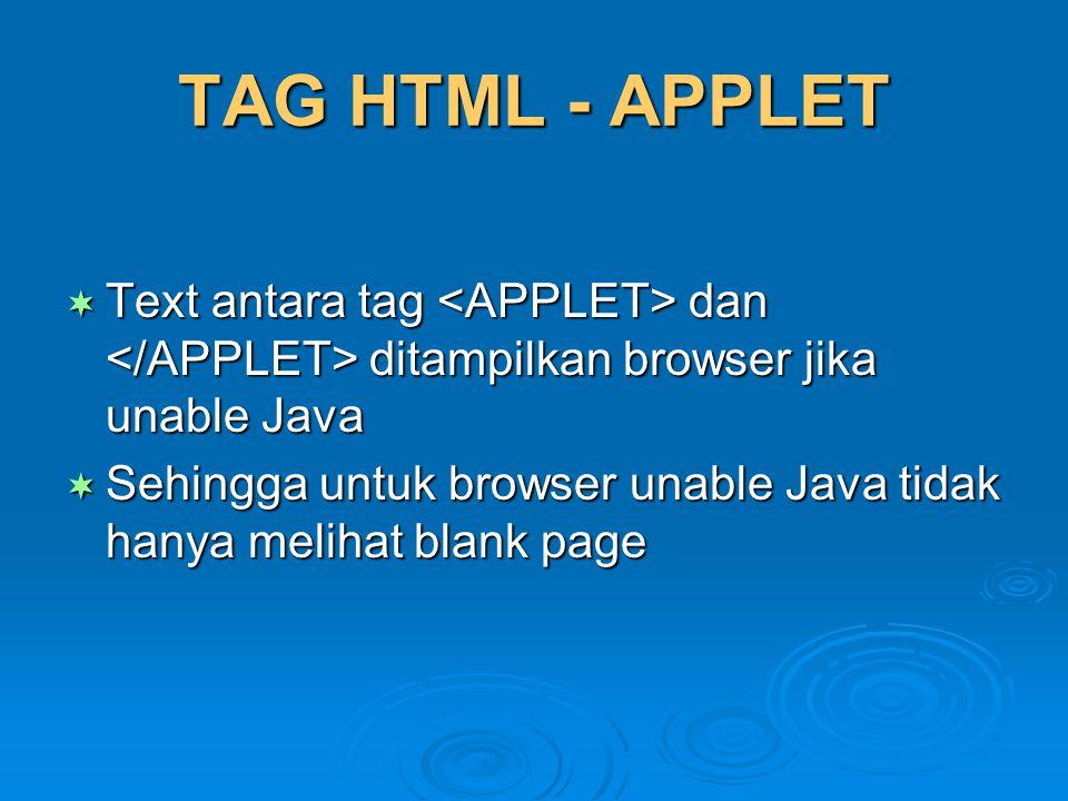 TAG HTML - APPLET  Text antara tag dan ditampilkan browser jika unable Java  Sehingga untuk browser unable Java tidak hanya melihat blank page