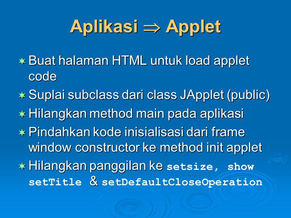 Aplikasi  Applet  Buat halaman HTML untuk load applet code  Suplai subclass dari class JApplet (public)  Hilangkan method main pada aplikasi  Pin