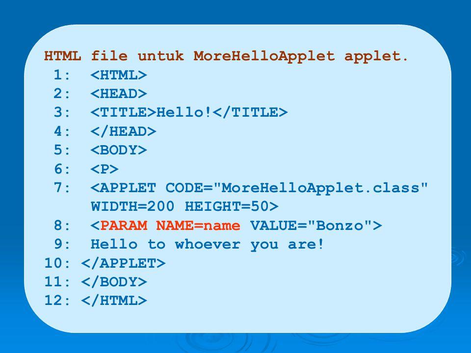 HTML file untuk MoreHelloApplet applet. 1: 2: 3: Hello! 4: 5: 6: 7: <APPLET CODE=