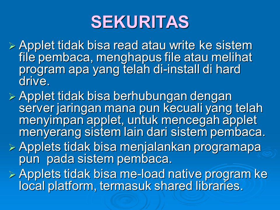 SEKURITAS  Applet tidak bisa read atau write ke sistem file pembaca, menghapus file atau melihat program apa yang telah di-install di hard drive.  A