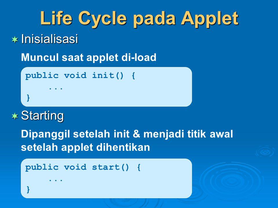 Life Cycle pada Applet  Inisialisasi Muncul saat applet di-load  Starting Dipanggil setelah init & menjadi titik awal setelah applet dihentikan publ