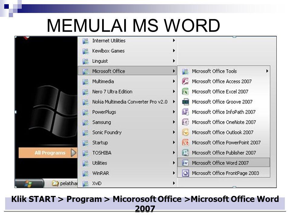 Klik START > Program > Micorosoft Office >Microsoft Office Word 2007 MEMULAI MS WORD
