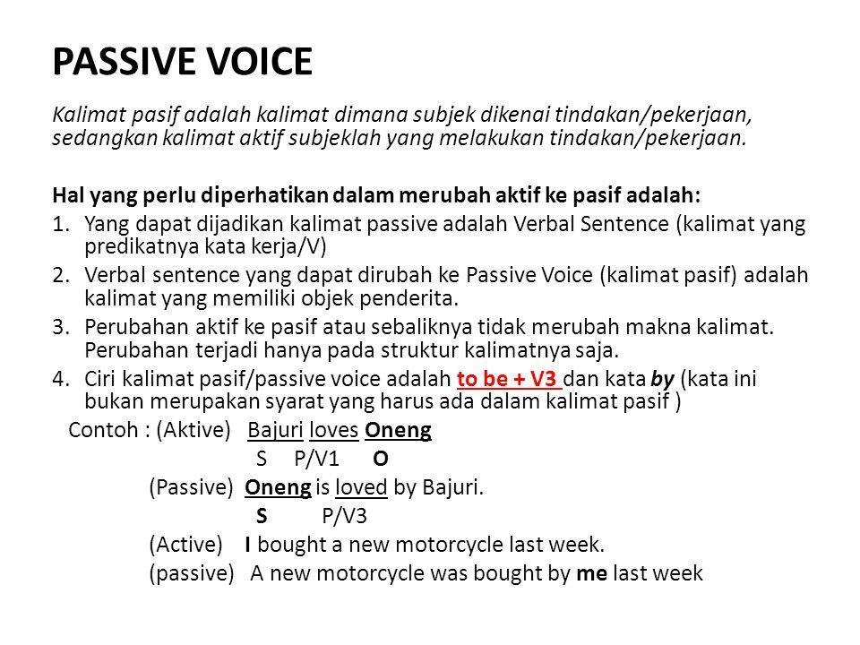 PASSIVE VOICE Kalimat pasif adalah kalimat dimana subjek dikenai tindakan/pekerjaan, sedangkan kalimat aktif subjeklah yang melakukan tindakan/pekerjaan.