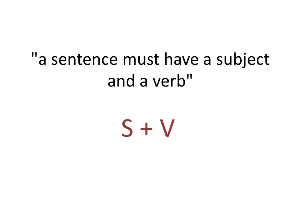a sentence must have a subject and a verb S + V