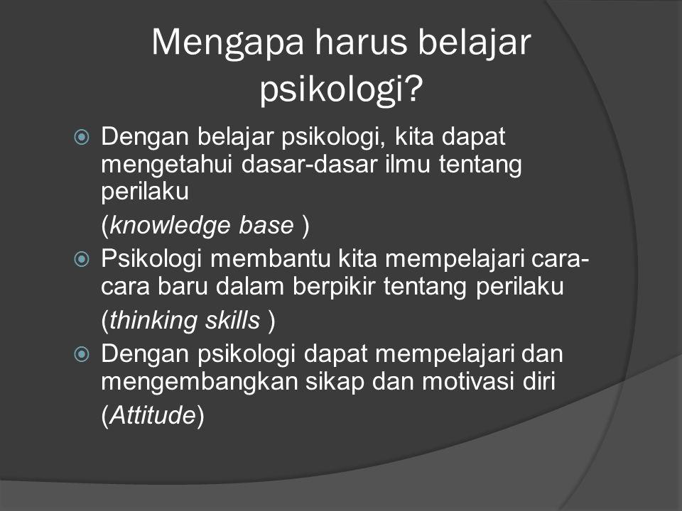 Mengapa harus belajar psikologi?  Dengan belajar psikologi, kita dapat mengetahui dasar-dasar ilmu tentang perilaku (knowledge base )  Psikologi mem
