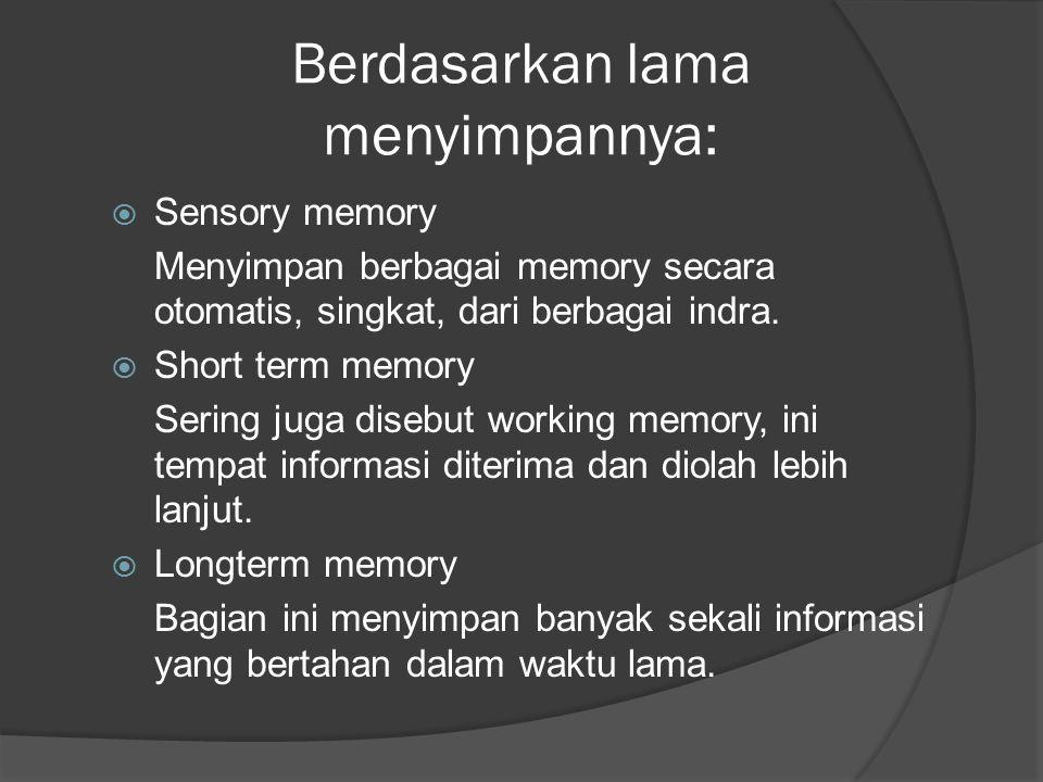 Berdasarkan lama menyimpannya:  Sensory memory Menyimpan berbagai memory secara otomatis, singkat, dari berbagai indra.  Short term memory Sering ju