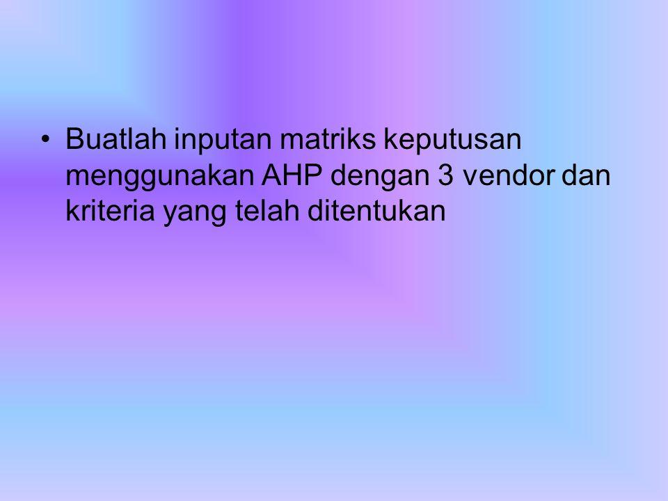 Buatlah inputan matriks keputusan menggunakan AHP dengan 3 vendor dan kriteria yang telah ditentukan