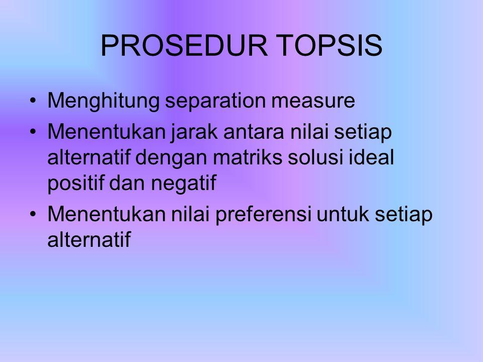 PROSEDUR TOPSIS Menghitung separation measure Menentukan jarak antara nilai setiap alternatif dengan matriks solusi ideal positif dan negatif Menentukan nilai preferensi untuk setiap alternatif
